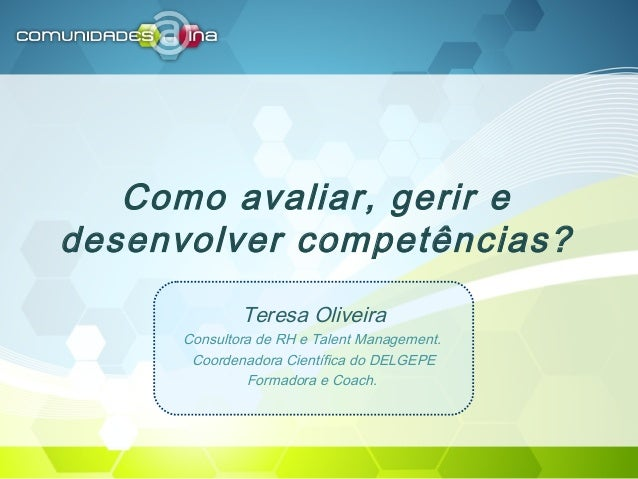 Como avaliar, gerir e desenvolver competências? Teresa Oliveira Consultora de RH e Talent Management. Coordenadora Científ...