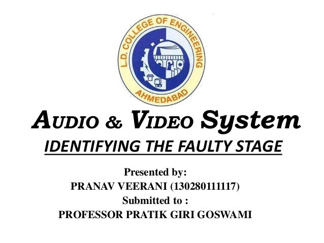 AUDIO & VIDEO System IDENTIFYING THE FAULTY STAGE Presented by: PRANAV VEERANI (130280111117) Submitted to : PROFESSOR PRA...
