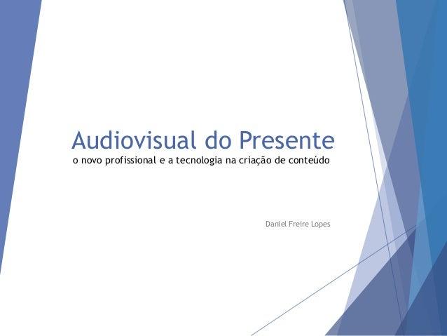 Audiovisual do Presente o novo profissional e a tecnologia na criação de conteúdo Daniel Freire Lopes
