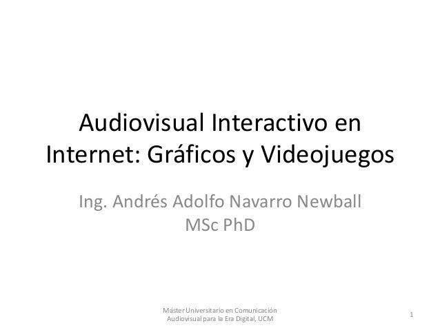 Audiovisual Interactivo en Internet: Gráficos y Videojuegos Ing. Andrés Adolfo Navarro Newball MSc PhD 1 Máster Universita...