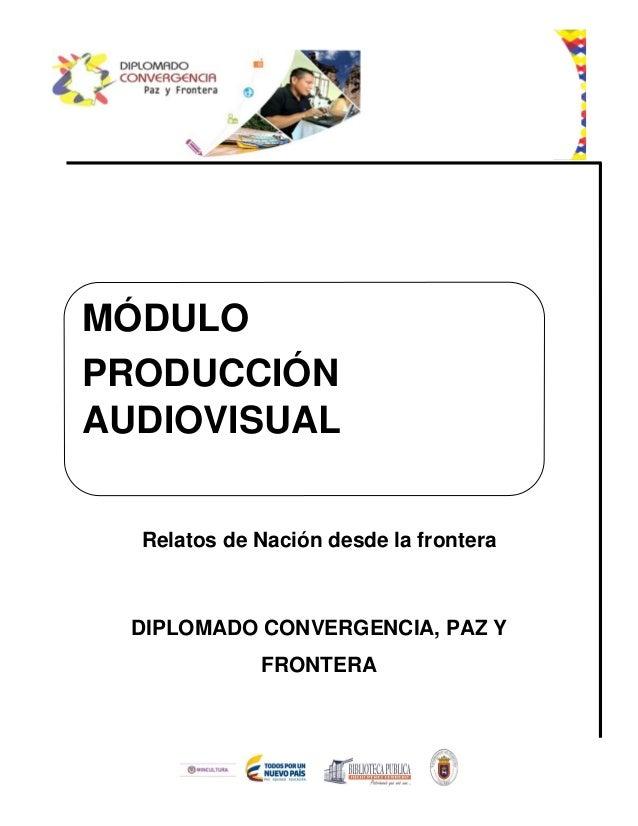 Relatos de Nación desde la frontera DIPLOMADO CONVERGENCIA, PAZ Y FRONTERA MÓDULO PRODUCCIÓN AUDIOVISUAL