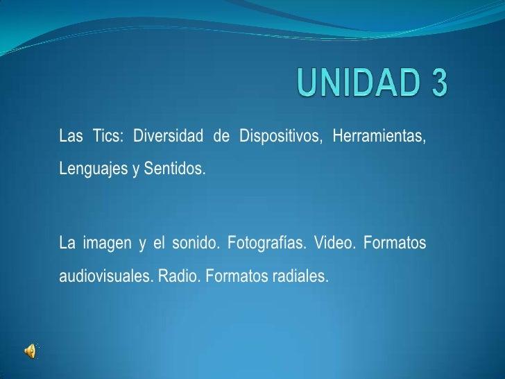 UNIDAD 3<br />Las Tics: Diversidad de Dispositivos, Herramientas, Lenguajes y Sentidos.<br />La imagen y el sonido. Fotogr...