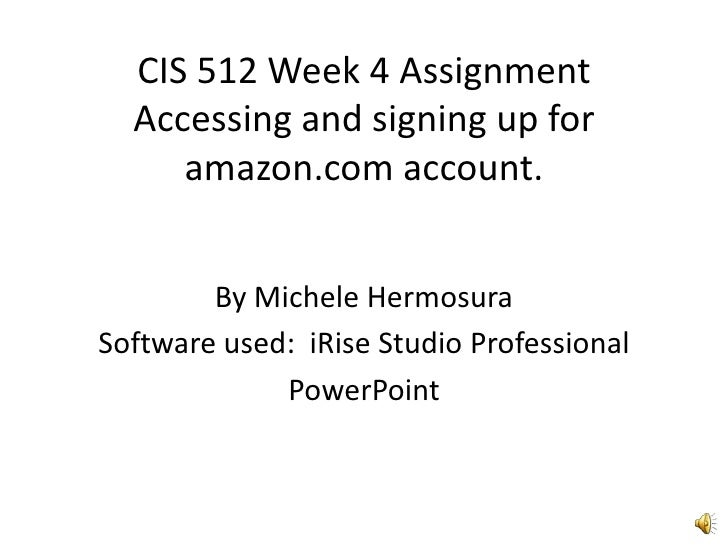 CIS 512 Week 4 AssignmentAccessing and signing up for amazon.com account.<br />By Michele Hermosura<br />Software used:  i...
