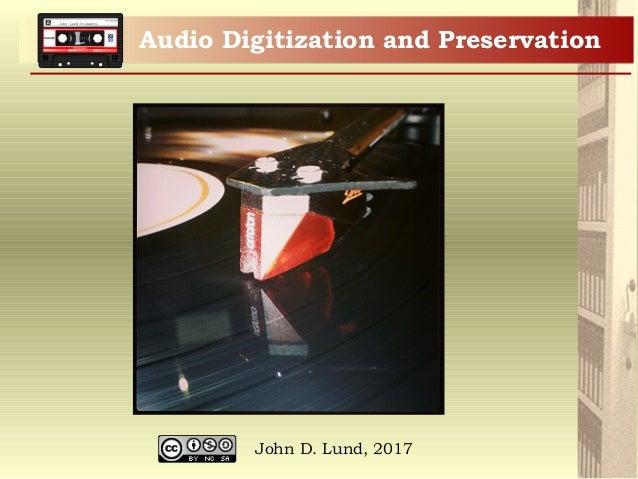 John Lund Presents Audio Digitization and Preservation John D. Lund, 2017