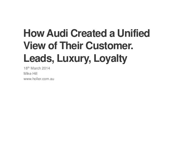 © Copyright 2013 Holler Sydney. All Rights Reserved How Audi Created a Unified View of Their Customer. Leads, Luxury, Loya...
