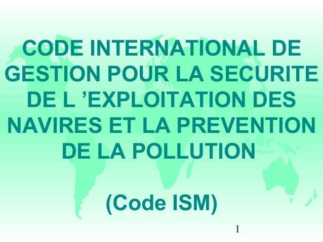 1 CODE INTERNATIONAL DE GESTION POUR LA SECURITE DE L 'EXPLOITATION DES NAVIRES ET LA PREVENTION DE LA POLLUTION (Code ISM)