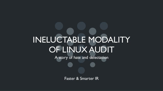 INELUCTABLE MODALITY OF LINUX AUDIT A story of hate and delectation Faster & Smarter IR