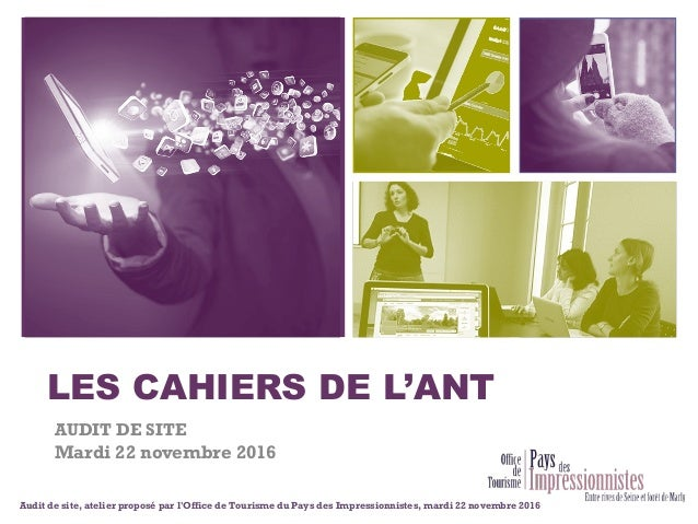 + LES CAHIERS DE L'ANT AUDIT DE SITE Mardi 22 novembre 2016 Audit de site, atelier proposé par l'Office de Tourisme du Pay...