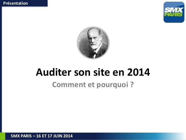 1 SMX PARIS – 16 ET 17 JUIN 2014 Auditer son site en 2014 Comment et pourquoi ? Présentation