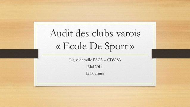 Audit des clubs varois « Ecole De Sport » Ligue de voile PACA – CDV 83 Mai 2014 B. Fournier