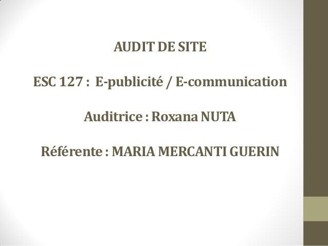 AUDIT DE SITE ESC 127 : E-publicité/ E-communication Auditrice : Roxana NUTA Référente: MARIAMERCANTIGUERIN