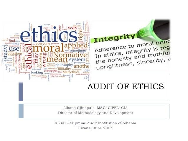 AUDIT OF ETHICS Albana Gjinopulli MSC CIPFA CIA Director of Methodology and Development ALSAI – Supreme Audit Institution ...