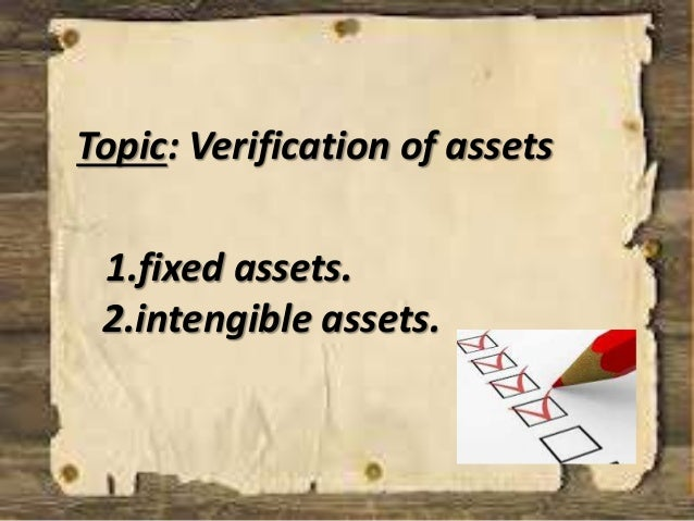 Topic: Verification of assets  1.fixed assets.  2.intengible assets.