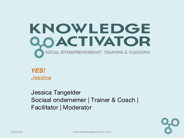 YES! Jessica Jessica Tangelder Sociaal ondernemer | Trainer & Coach | Facilitator | Moderator 10/25/13 1www.knowledgeactiv...
