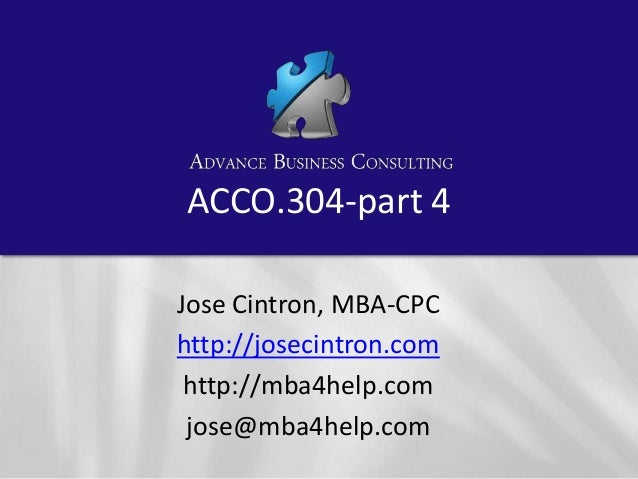 ACCO.304-part 4 Jose Cintron, MBA-CPC http://josecintron.com http://mba4help.com jose@mba4help.com