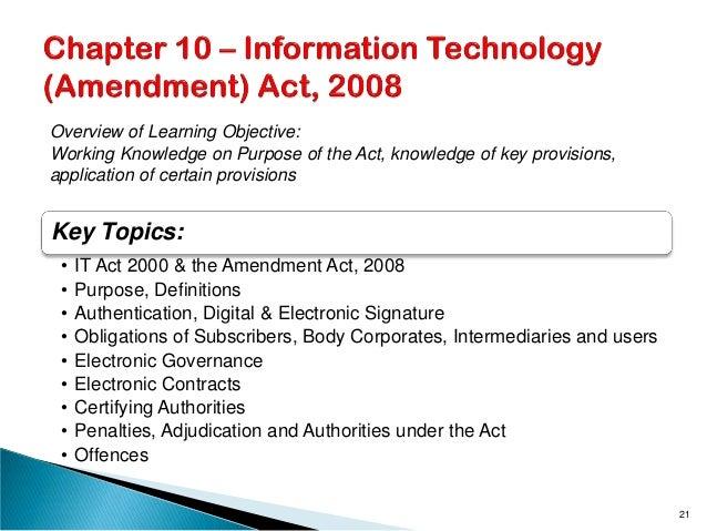 Key Topics: • IT Act 2000 & the Amendment Act, 2008 • Purpose, Definitions • Authentication, Digital & Electronic Signatur...
