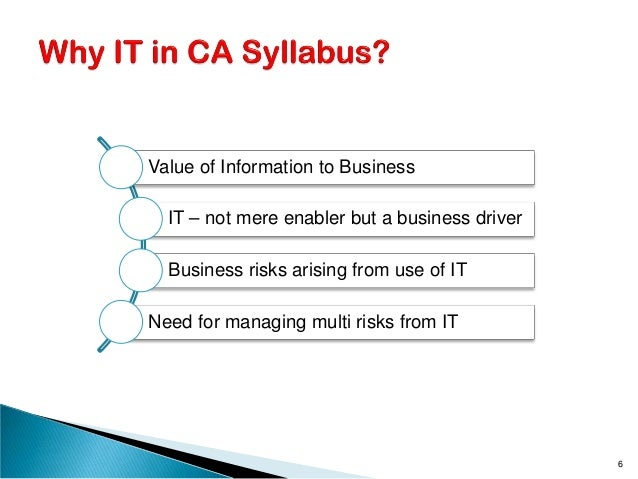 Value of Information to Business IT – not mere enabler but a business driver Business risks arising from use of IT Need fo...