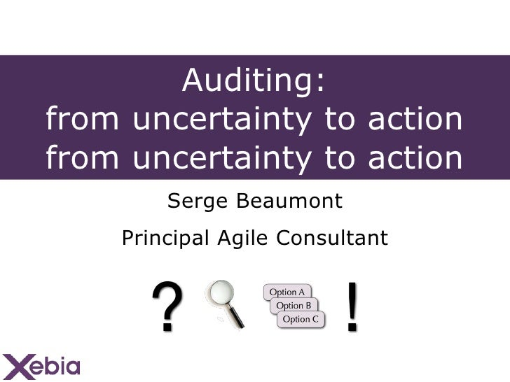 Auditing: from uncertainty to action from uncertainty to action <ul><li>Serge Beaumont </li></ul><ul><li>Principal Agile C...