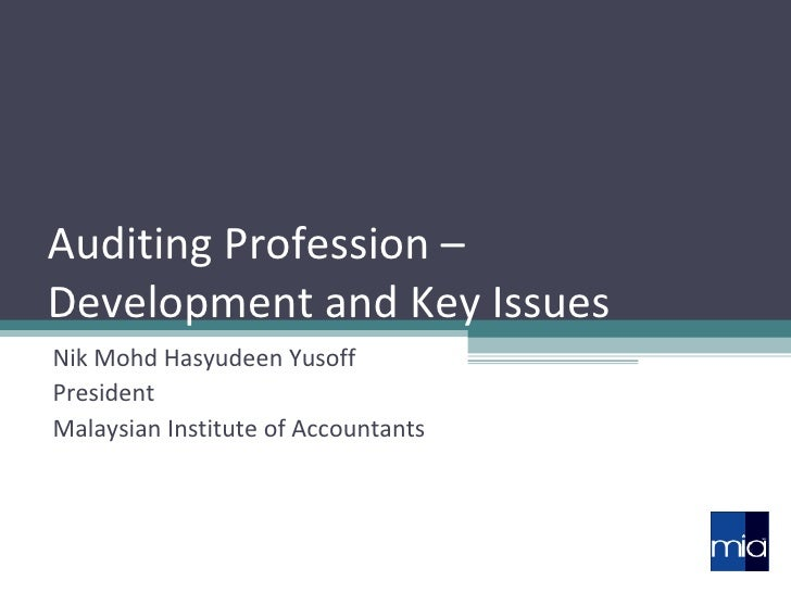 Auditing Profession –  Development and Key Issues Nik Mohd Hasyudeen Yusoff President Malaysian Institute of Accountants