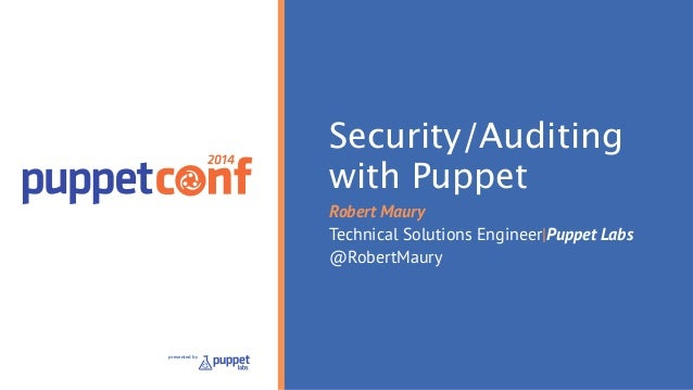 2014  presented by  Security/Auditing  with Puppet  Robert Maury  Technical Solutions Engineer|Puppet Labs  @RobertMaury