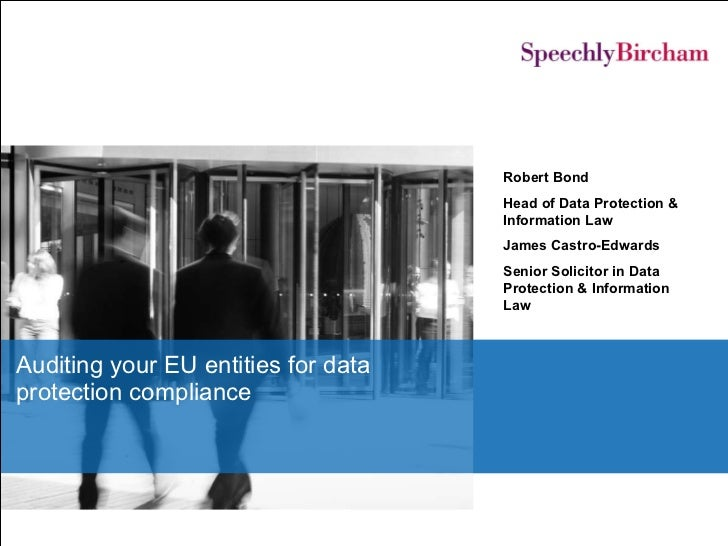 Auditing your EU entities for data protection compliance Robert Bond Head of Data Protection & Information Law James Castr...