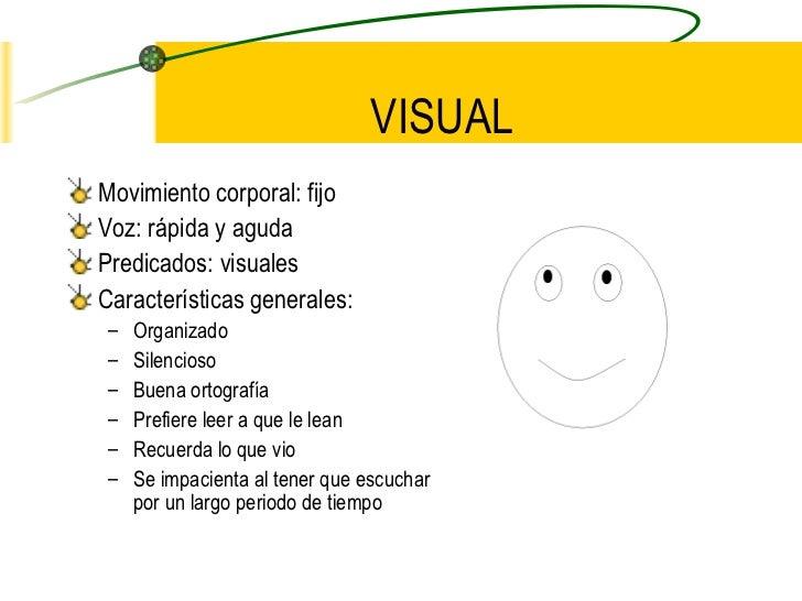 VISUAL <ul><li>Movimiento corporal: fijo </li></ul><ul><li>Voz: rápida y aguda </li></ul><ul><li>Predicados: visuales </li...