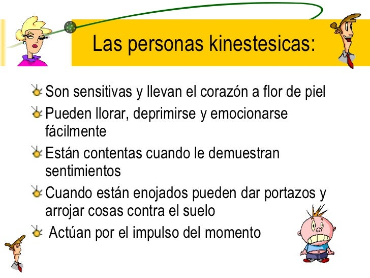 Las personas kinestesicas: <ul><li>Son sensitivas y llevan el corazón a flor de piel </li></ul><ul><li>Pueden llorar, depr...