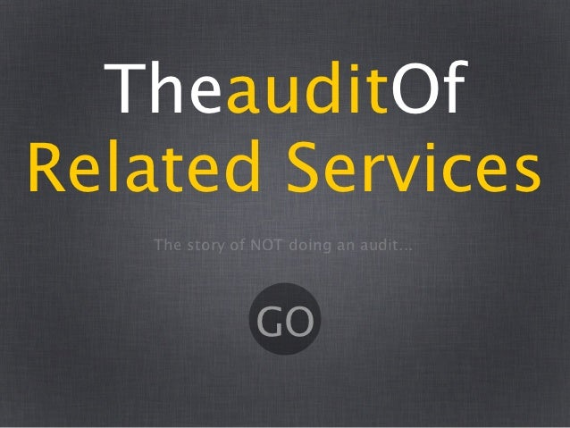 TheauditOfRelated Services   The story of NOT doing an audit...                GO