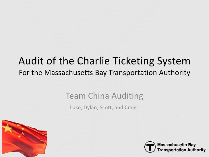 Audit of the Charlie Ticketing SystemFor the Massachusetts Bay Transportation Authority<br />Team China Auditing<br />Luke...