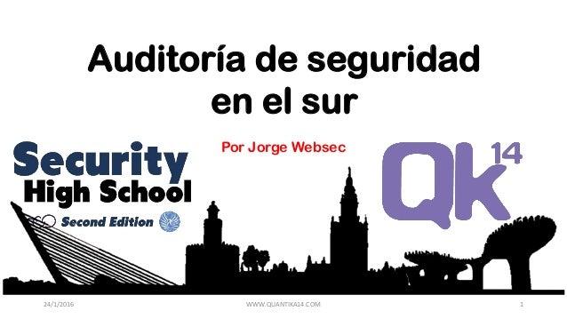 Auditoría de seguridad en el sur Por Jorge Websec 24/1/2016 WWW.QUANTIKA14.COM 1