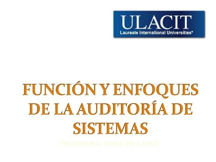 FUNCIÓN Y ENFOQUES DE LA AUDITORÍA DE SISTEMAS<br />PROFESORA: EDNA DE LASSO<br />