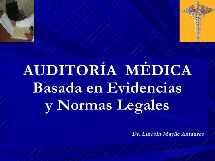 AUDITORÍA MÉDICA Basada en Evidencias  y Normas Legales             Dr. Lincoln Maylle Antaurco