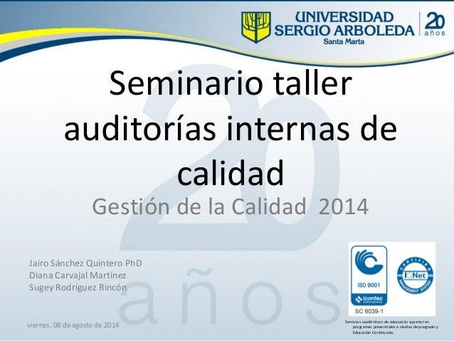 Seminario taller auditorías internas de calidad Gestión de la Calidad 2014 viernes, 08 de agosto de 2014 Jairo Sánchez Qui...