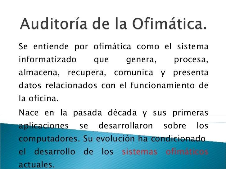 Se entiende por ofimática como el sistema informatizado que genera, procesa, almacena, recupera, comunica y presenta datos...