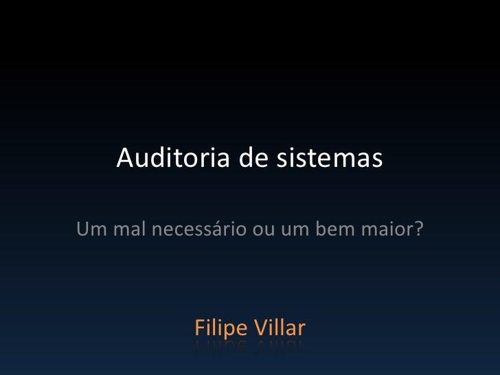 Auditoria de sistemasUm mal necessário ou um bem maior?           Filipe Villar