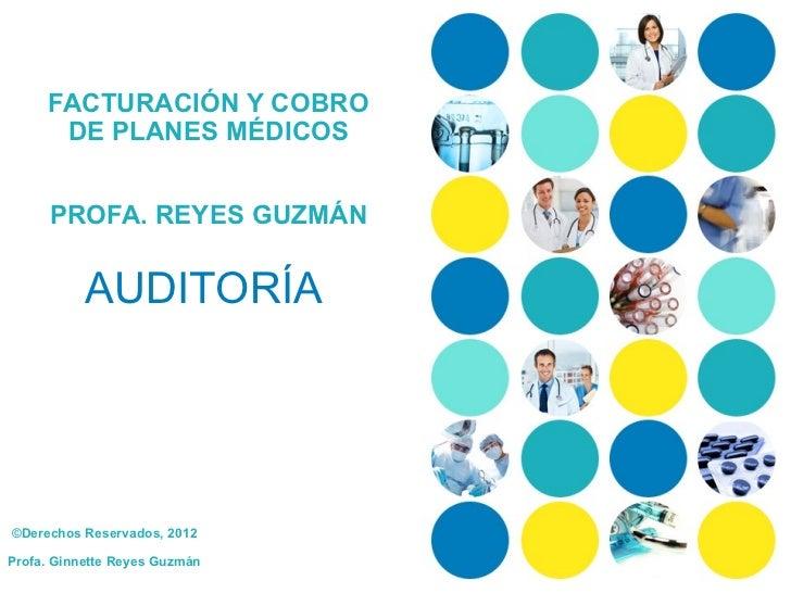 FACTURACIÓN Y COBRO      DE PLANES MÉDICOS      PROFA. REYES GUZMÁN           AUDITORÍA©Derechos Reservados, 2012Profa. Gi...
