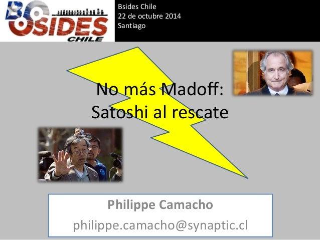 No más Madoff: Satoshi al rescate  Philippe Camacho  philippe.camacho@synaptic.cl  Bsides Chile  22 de octubre 2014  Santi...
