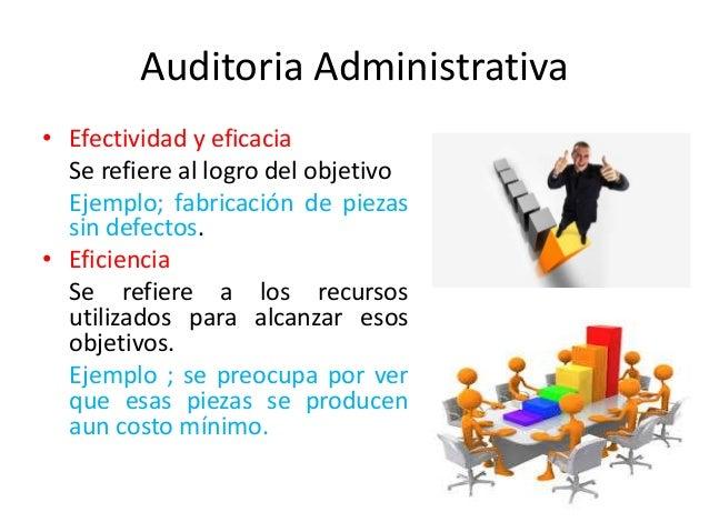 Auditoria Administrativa • Efectividad y eficacia Se refiere al logro del objetivo Ejemplo; fabricación de piezas sin defe...
