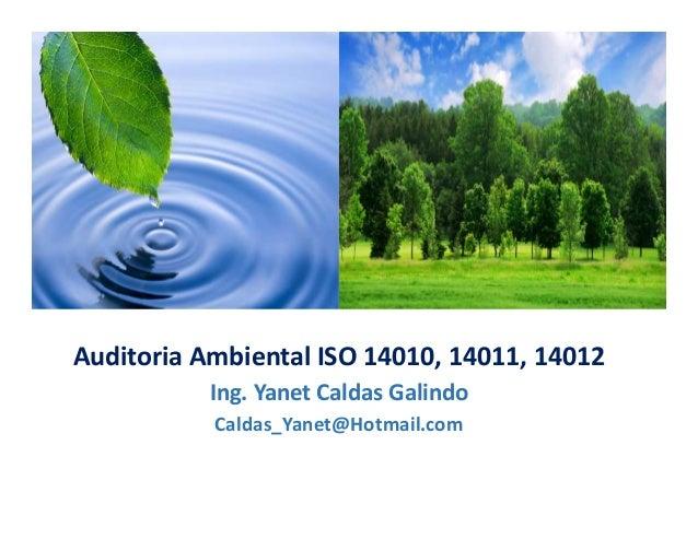 Auditoria Ambiental ISO 14010, 14011, 14012 Ing. Yanet Caldas Galindo CIP: 115456 Caldas_Yanet@Hotmail.com