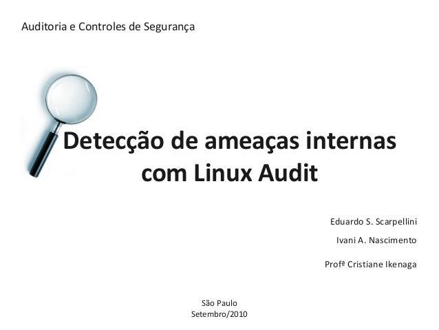 Auditoria e Controles de Segurança Detecção de ameaças internas com Linux Audit Eduardo S. Scarpellini Ivani A. Nascimento...
