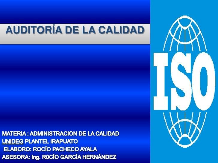 AUDITORÍA DE LA CALIDAD<br />MATERIA : ADMINISTRACION DE LA CALIDAD <br />UNIDEG PLANTEL IRAPUATO<br /> ELABORO: ROCÍO PAC...