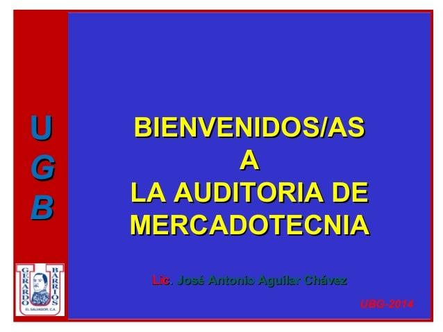BIENVENIDOS/ASBIENVENIDOS/AS AA LA AUDITORIA DELA AUDITORIA DE MERCADOTECNIAMERCADOTECNIA LicLic.. José Antonio Aguilar Ch...