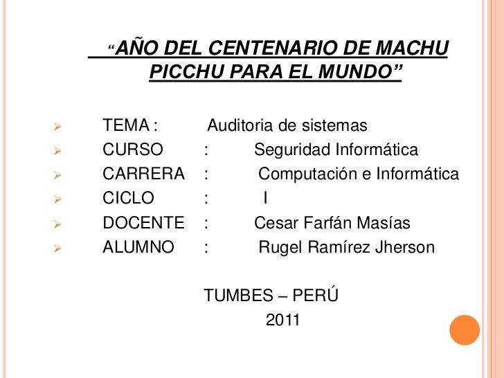 """""""AÑO DEL CENTENARIO DE MACHU PICCHU PARA EL MUNDO""""<br /><ul><li>TEMA:   Auditoria de sistemas"""