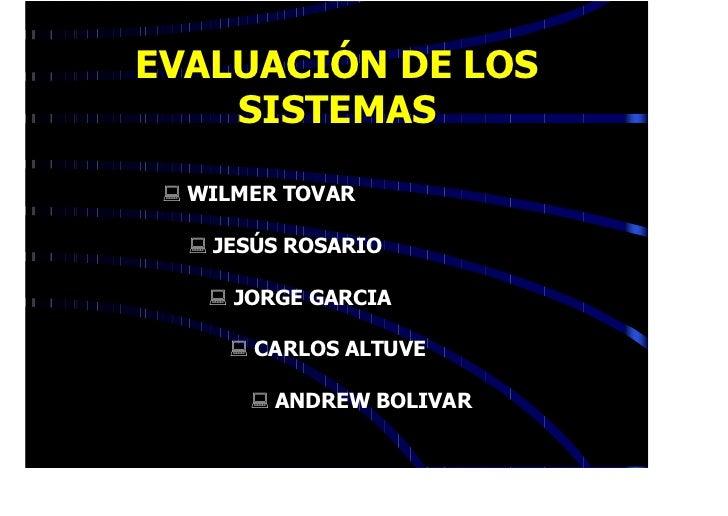 EVALUACIÓN DE LOS    SISTEMAS : WILMER TOVAR  : JESÚS ROSARIO    : JORGE GARCIA     : CARLOS ALTUVE       : ANDREW BOLIVAR