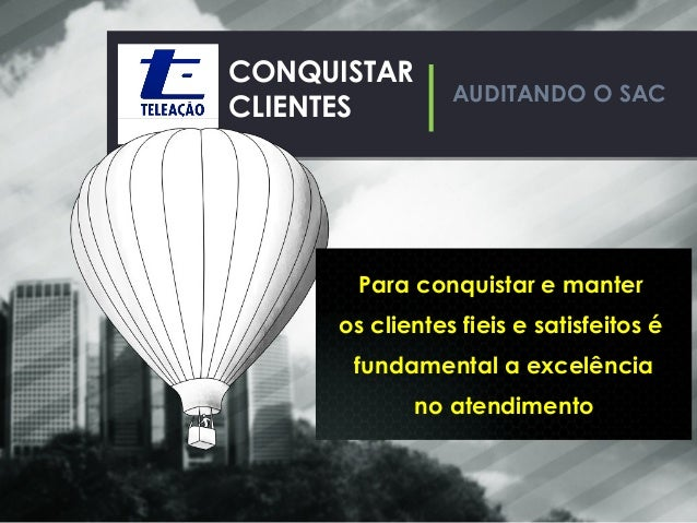 AUDITANDO O SAC CONQUISTAR CLIENTES Para conquistar e manter os clientes fieis e satisfeitos é fundamental a excelência no...