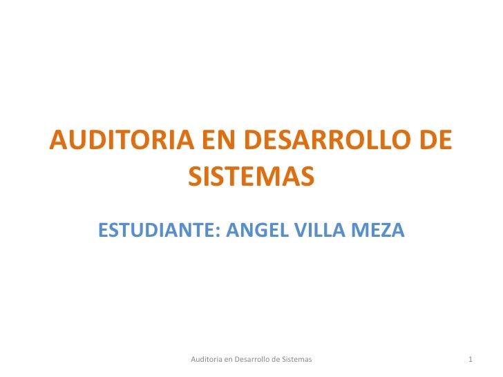AUDITORIA EN DESARROLLO DE SISTEMAS<br />ESTUDIANTE: ANGEL VILLA MEZA<br />1<br />Auditoria en Desarrollo de Sistemas<br />