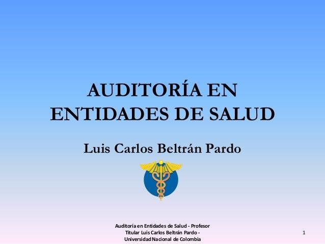 AUDITORÍA ENENTIDADES DE SALUD  Luis Carlos Beltrán Pardo      Auditoría en Entidades de Salud - Profesor          Titular...