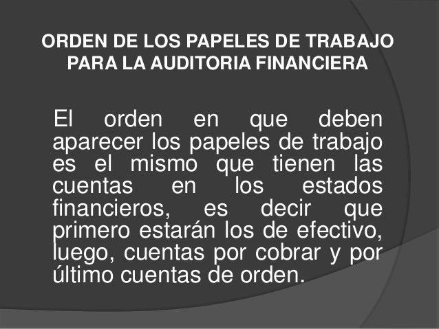ORDEN DE LOS PAPELES DE TRABAJO  PARA LA AUDITORIA FINANCIERAEl orden en que debenaparecer los papeles de trabajoes el mis...