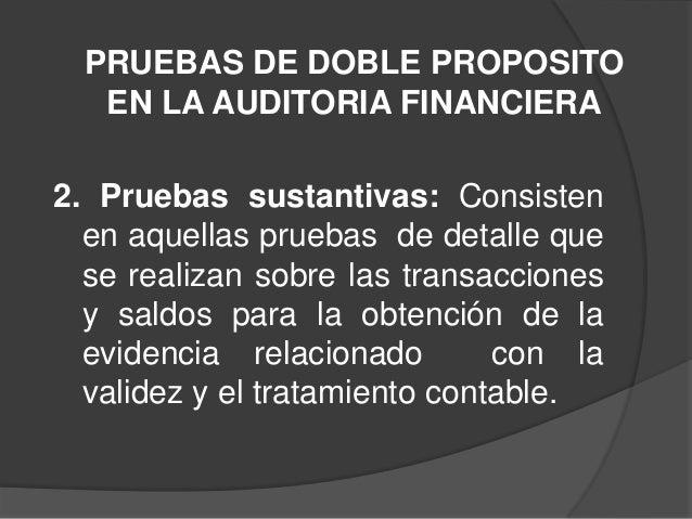 PRUEBAS DE DOBLE PROPOSITO   EN LA AUDITORIA FINANCIERA2. Pruebas sustantivas: Consisten  en aquellas pruebas de detalle q...