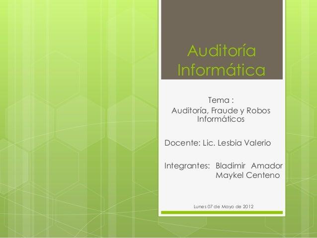 Auditoría Informática Tema : Auditoría, Fraude y Robos Informáticos Docente: Lic. Lesbia Valerio Integrantes: Bladimir Ama...